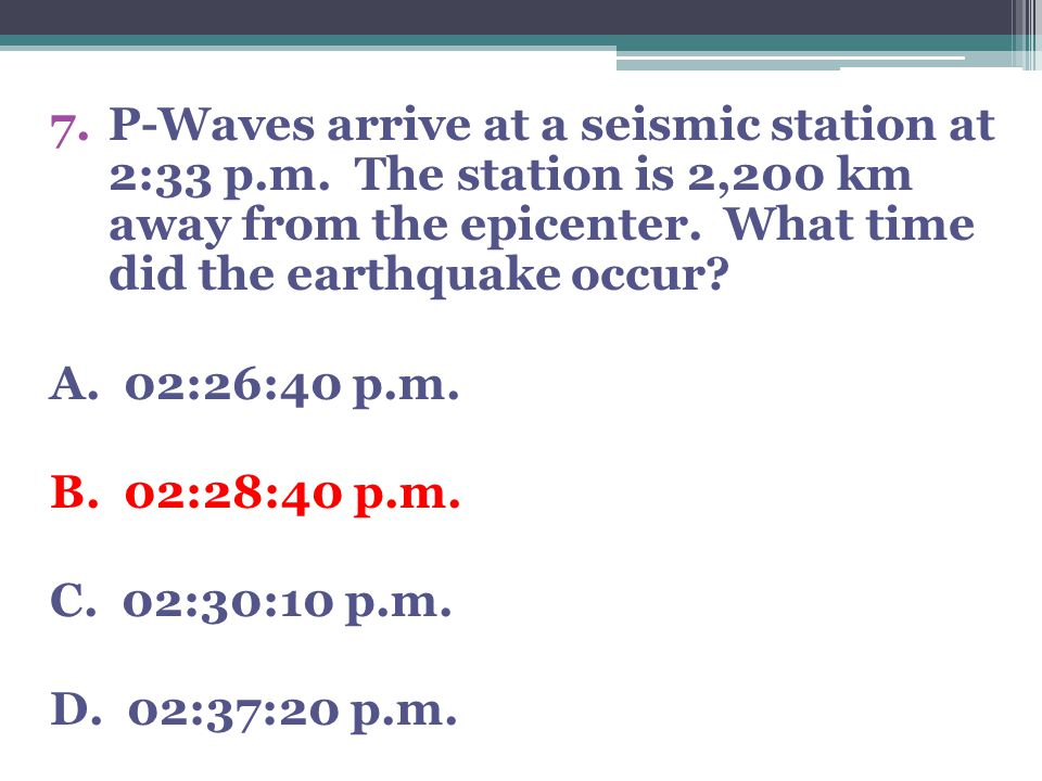 7.P-Waves arrive at a seismic station at 2:33 p.m. The station is 2,200 km away from the epicenter. What time did the earthquake occur? A. 02:26:40 p.