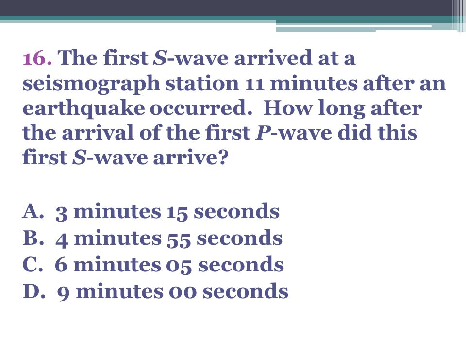 16. The first S-wave arrived at a seismograph station 11 minutes after an earthquake occurred. How long after the arrival of the first P-wave did this