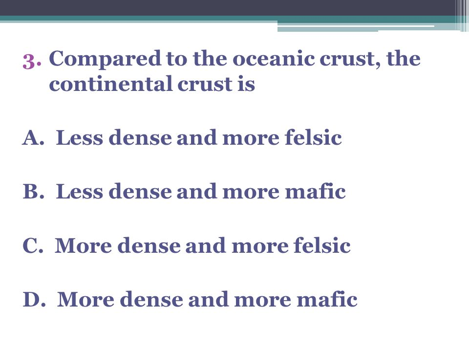 3.Compared to the oceanic crust, the continental crust is A.