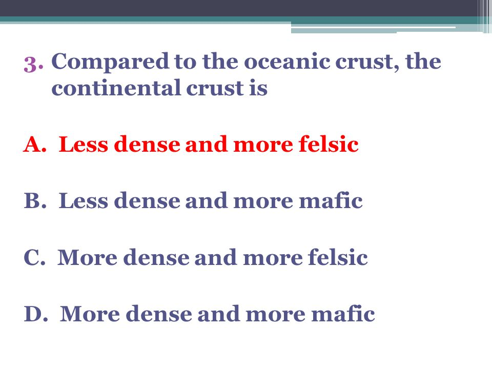 3.Compared to the oceanic crust, the continental crust is A. Less dense and more felsic B. Less dense and more mafic C. More dense and more felsic D.