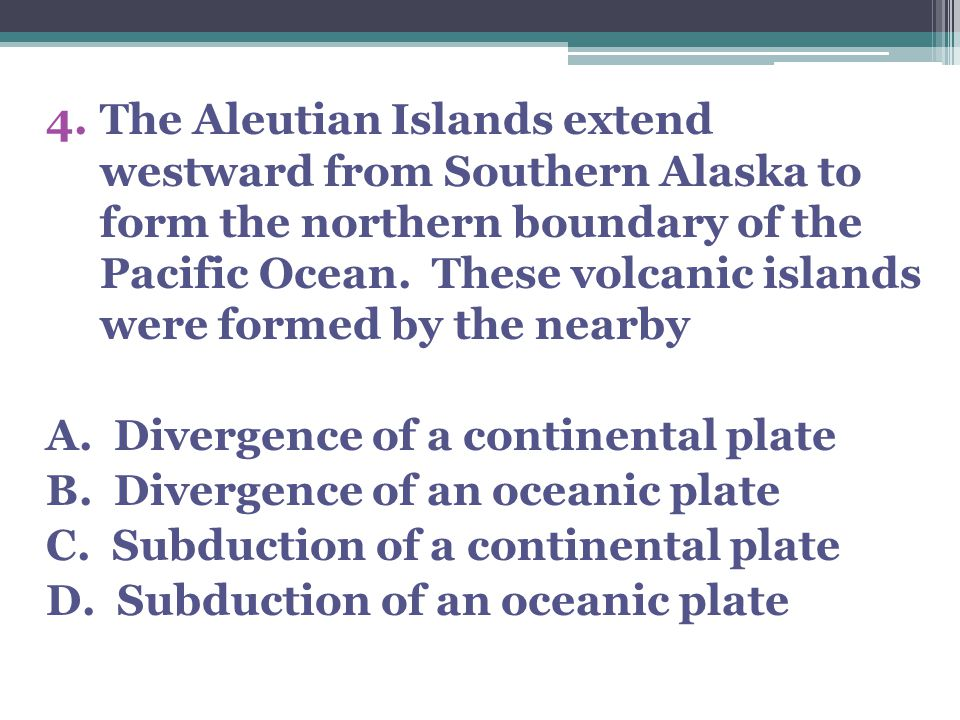 4.The Aleutian Islands extend westward from Southern Alaska to form the northern boundary of the Pacific Ocean.