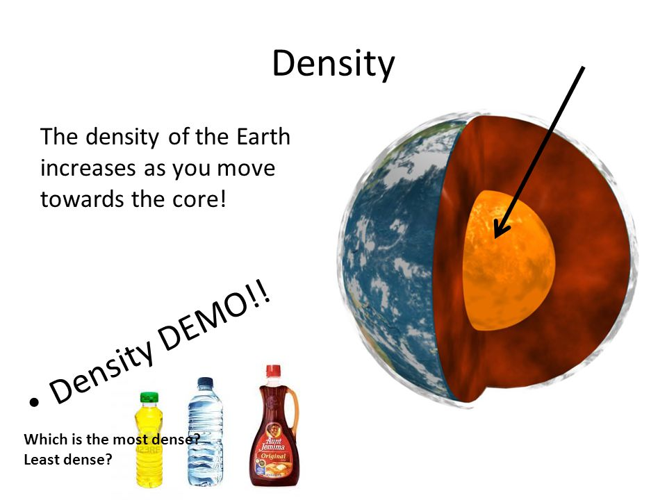 Density The density of the Earth increases as you move towards the core.