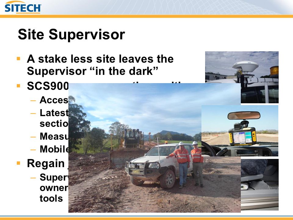 "Site Supervisor  A stake less site leaves the Supervisor ""in the dark""  SCS900 empowers them with: –Access to up-to-date cut/fill levels –Latest des"