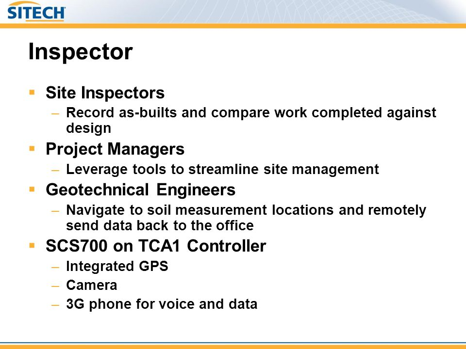 Inspector  Inspection tasks –Request for Information (RFI) –As-built position –Soil sample  Position data attributes add value  Photo  Notes  Mobile tasks –Send and receive emails –Make phone calls –Synchronize data with TCC  No need to take phone/PDA and SPS controller into the field.