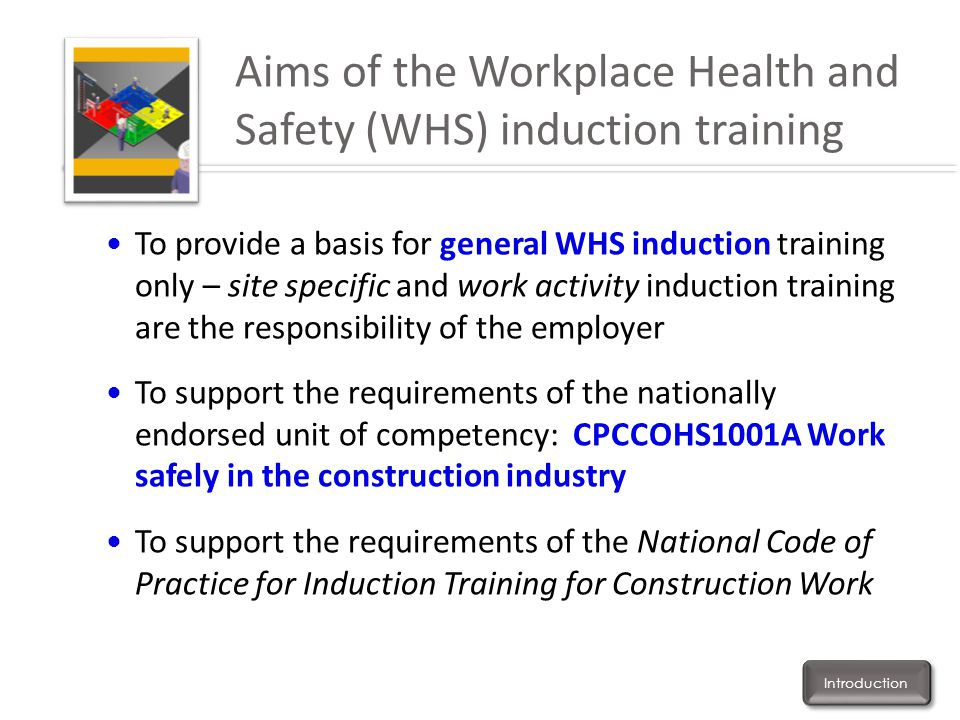 Aims of the Workplace Health and Safety (WHS) induction training To provide a basis for general WHS induction training only – site specific and work a
