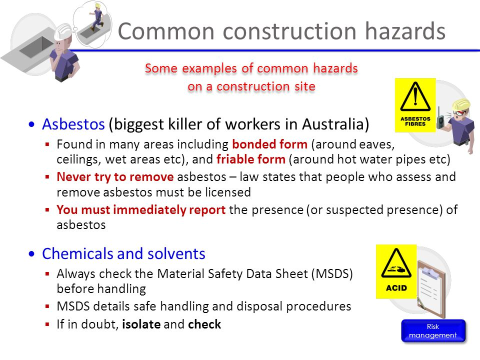 Asbestos (biggest killer of workers in Australia)  Found in many areas including bonded form (around eaves, ceilings, wet areas etc), and friable for