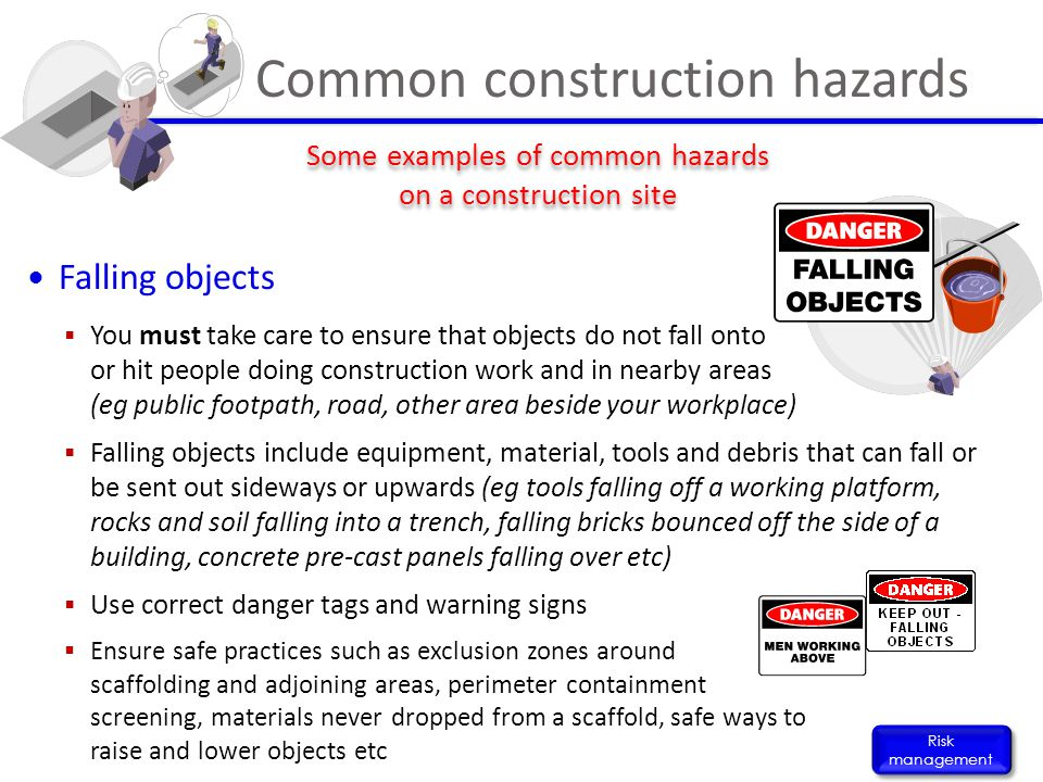 Falling objects  You must take care to ensure that objects do not fall onto or hit people doing construction work and in nearby areas (eg public foot