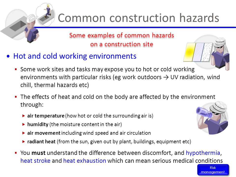 Hot and cold working environments  Some work sites and tasks may expose you to hot or cold working environments with particular risks (eg work outdoo