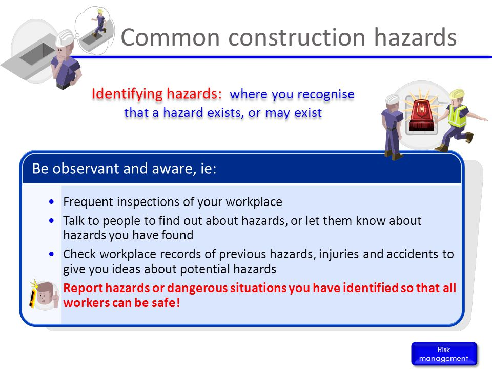 Common construction hazards Risk management Identifying hazards: where you recognise that a hazard exists, or may exist Be observant and aware, ie: Fr