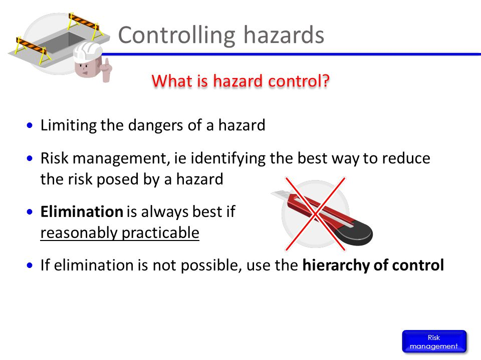 Limiting the dangers of a hazard Risk management, ie identifying the best way to reduce the risk posed by a hazard Elimination is always best if reaso