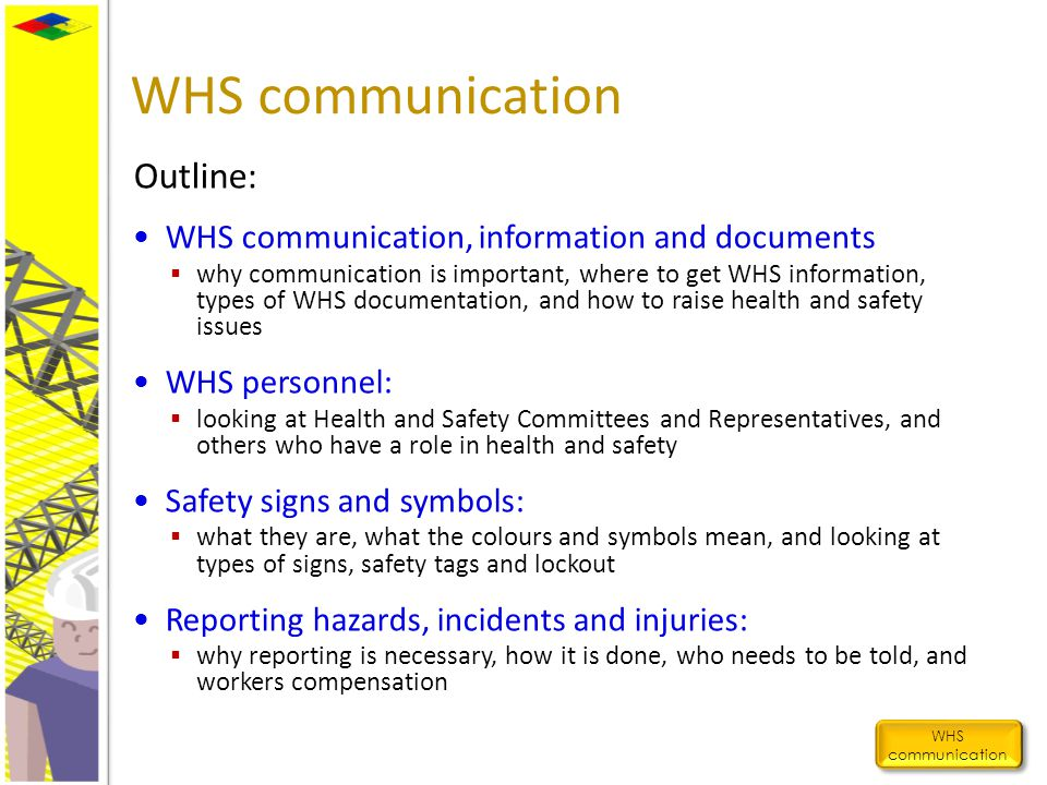 WHS communication Outline: WHS communication, information and documents  why communication is important, where to get WHS information, types of WHS d