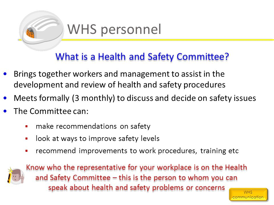 WHS personnel WHS communication What is a Health and Safety Committee? Brings together workers and management to assist in the development and review