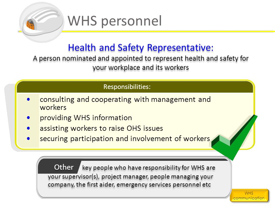 WHS personnel WHS communication Health and Safety Representative: A person nominated and appointed to represent health and safety for your workplace a