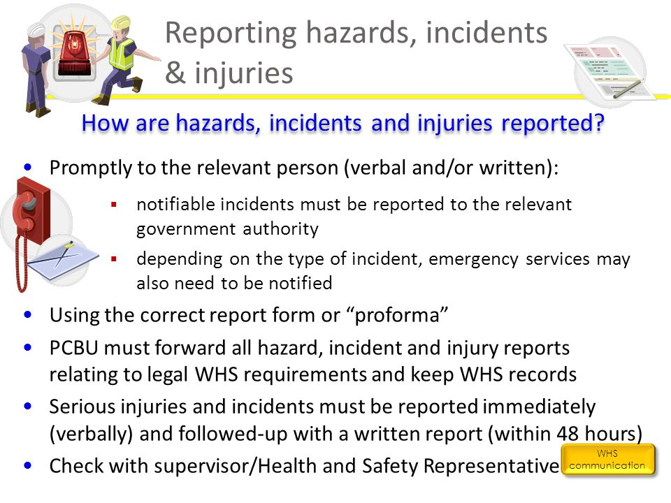 Reporting hazards, incidents & injuries WHS communication How are hazards, incidents and injuries reported? Promptly to the relevant person (verbal an