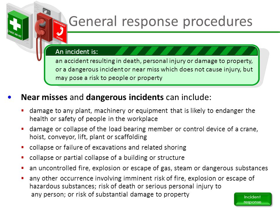 General response procedures Incident response Near misses and dangerous incidents can include:  damage to any plant, machinery or equipment that is l