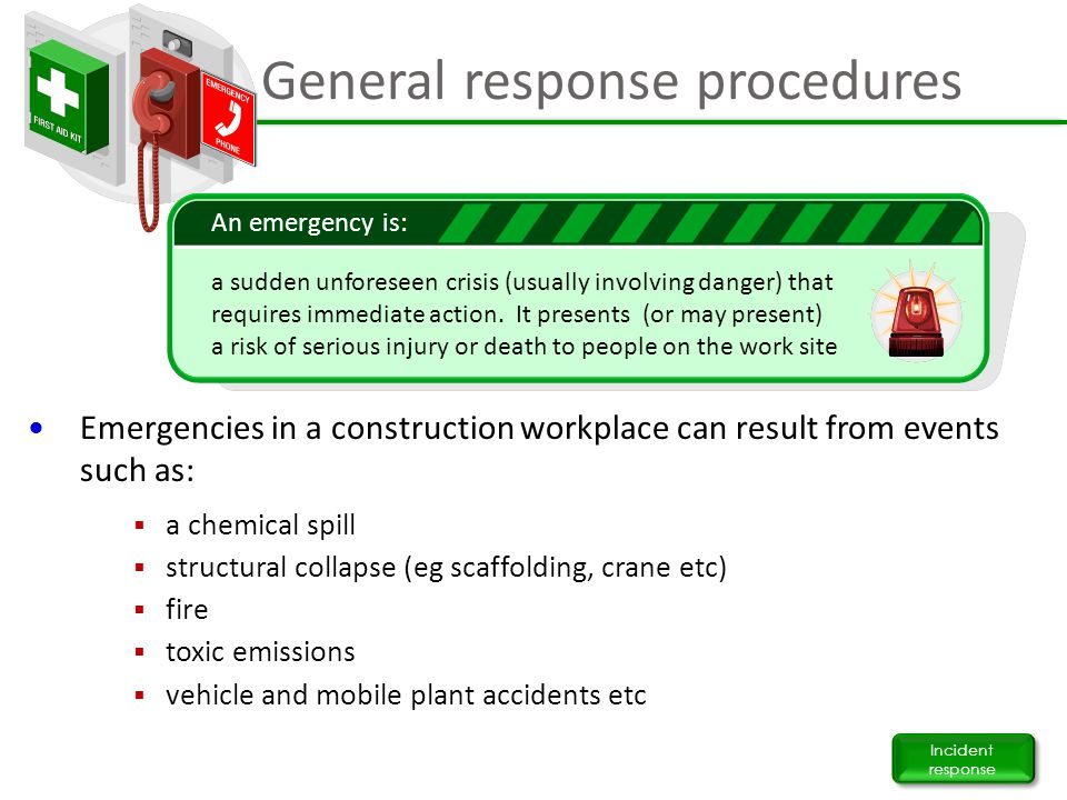 General response procedures Incident response Emergencies in a construction workplace can result from events such as:  a chemical spill  structural