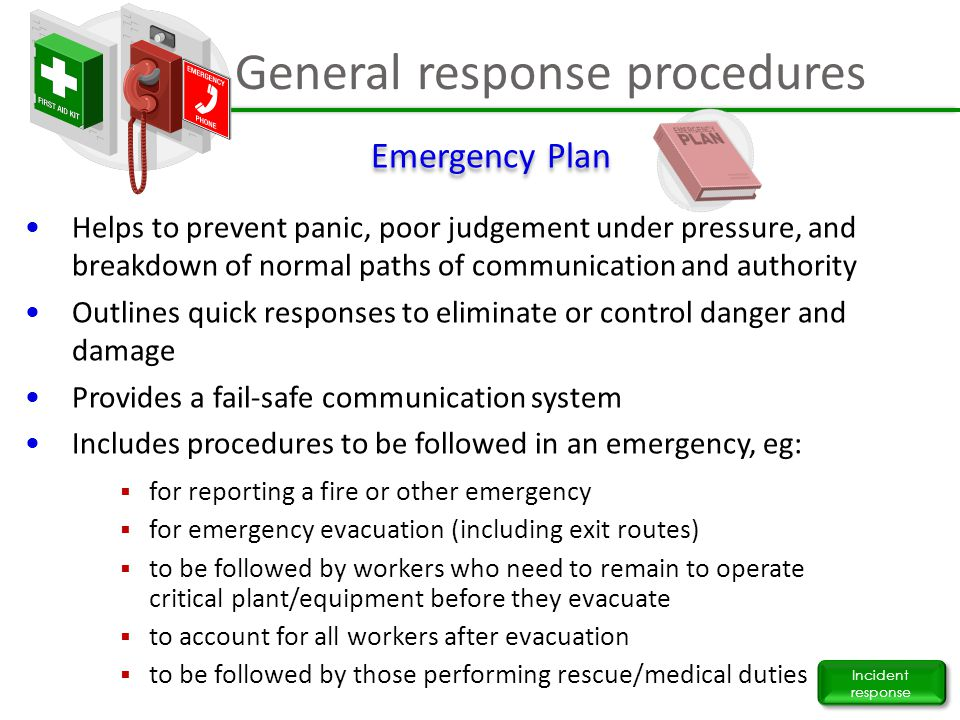 General response procedures Incident response Helps to prevent panic, poor judgement under pressure, and breakdown of normal paths of communication an