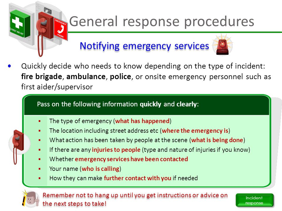 General response procedures Incident response Quickly decide who needs to know depending on the type of incident: fire brigade, ambulance, police, or