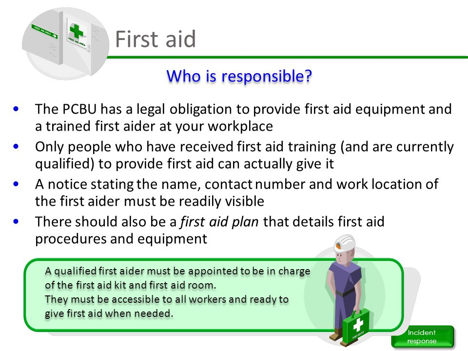 First aid Incident response The PCBU has a legal obligation to provide first aid equipment and a trained first aider at your workplace Only people who