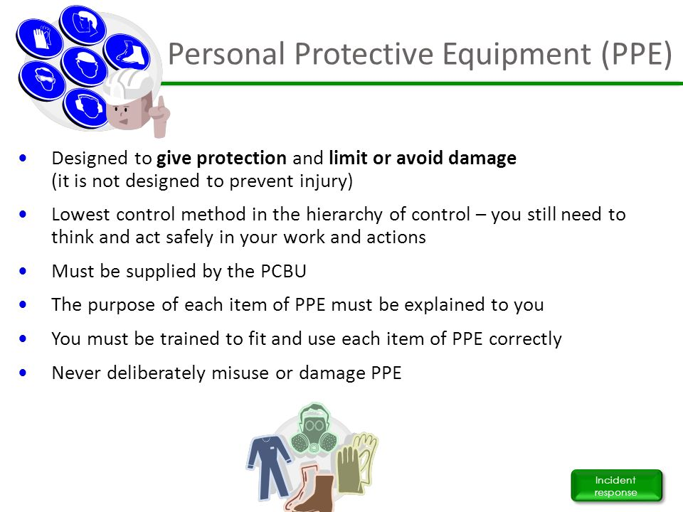 Personal Protective Equipment (PPE) Incident response Designed to give protection and limit or avoid damage (it is not designed to prevent injury) Low
