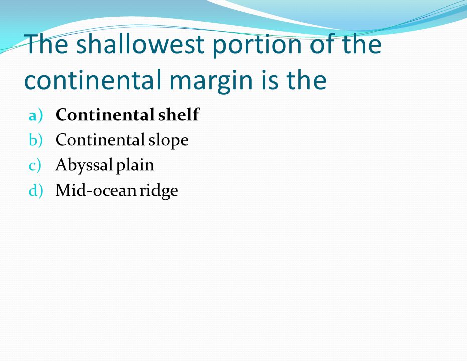 The shallowest portion of the continental margin is the a) Continental shelf b) Continental slope c) Abyssal plain d) Mid-ocean ridge