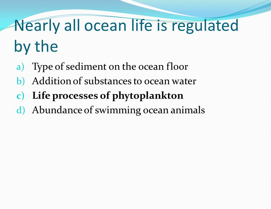 Nearly all ocean life is regulated by the a) Type of sediment on the ocean floor b) Addition of substances to ocean water c) Life processes of phytopl