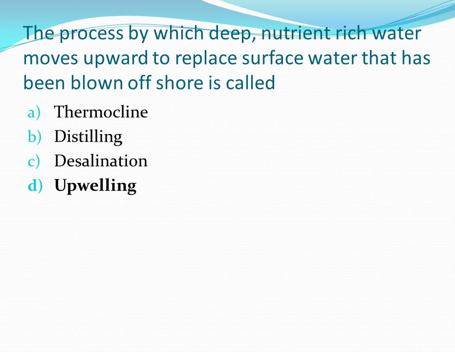 The process by which deep, nutrient rich water moves upward to replace surface water that has been blown off shore is called a) Thermocline b) Distilling c) Desalination d) Upwelling