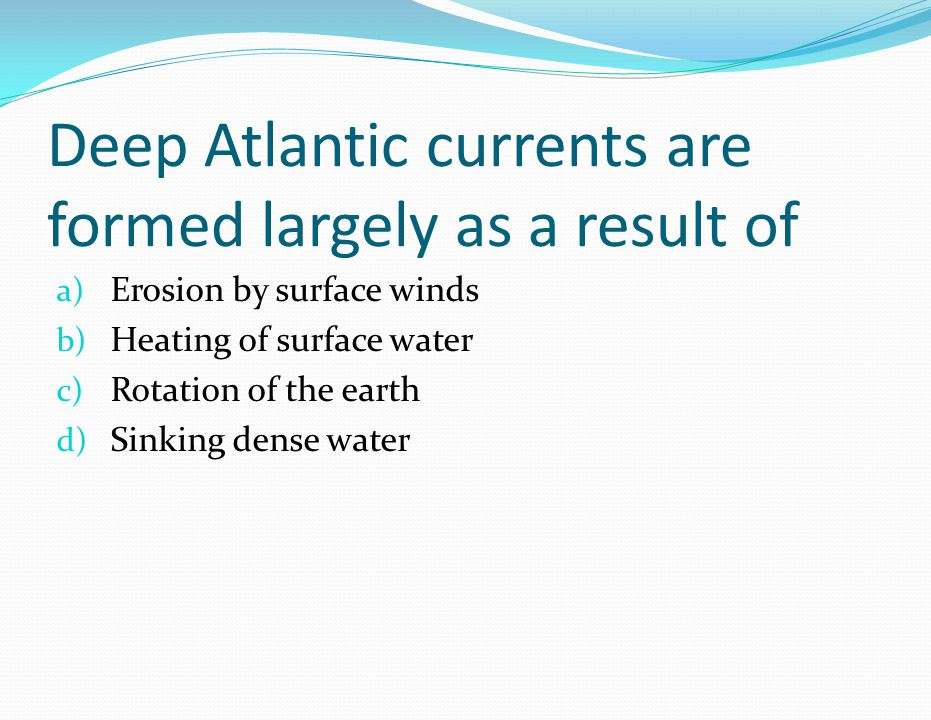 Deep Atlantic currents are formed largely as a result of a) Erosion by surface winds b) Heating of surface water c) Rotation of the earth d) Sinking d