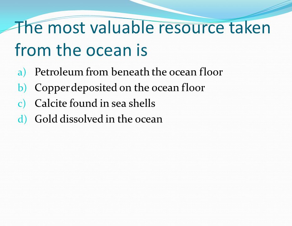 The most valuable resource taken from the ocean is a) Petroleum from beneath the ocean floor b) Copper deposited on the ocean floor c) Calcite found i