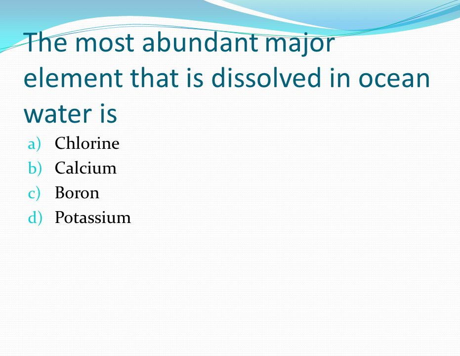 The most abundant major element that is dissolved in ocean water is a) Chlorine b) Calcium c) Boron d) Potassium