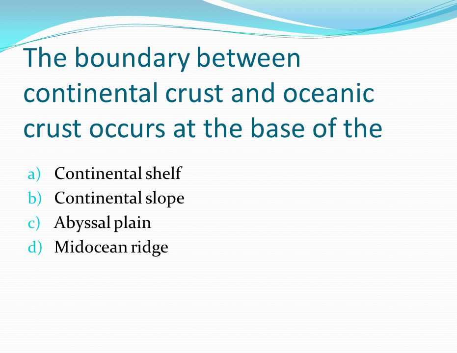 The boundary between continental crust and oceanic crust occurs at the base of the a) Continental shelf b) Continental slope c) Abyssal plain d) Midocean ridge