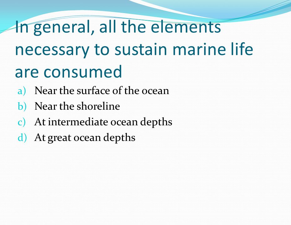 In general, all the elements necessary to sustain marine life are consumed a) Near the surface of the ocean b) Near the shoreline c) At intermediate o