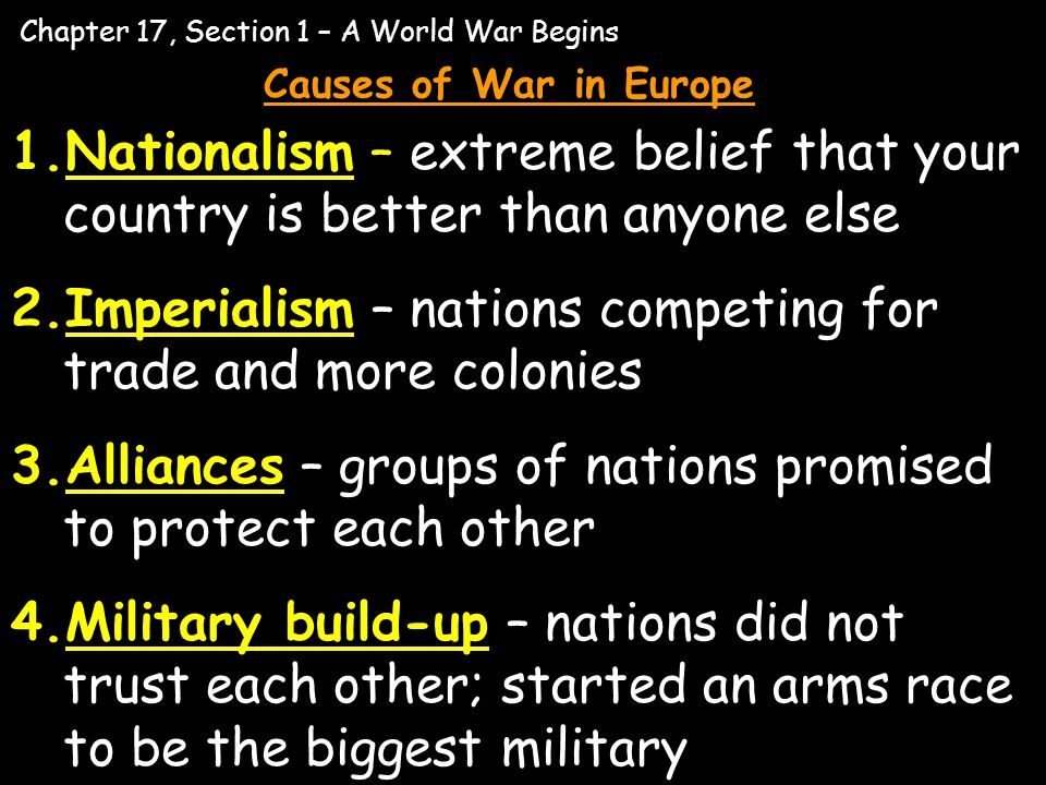 Chapter 17, Section 1 – A World War Begins Causes of War in Europe 1.Nationalism – extreme belief that your country is better than anyone else 2.Imper