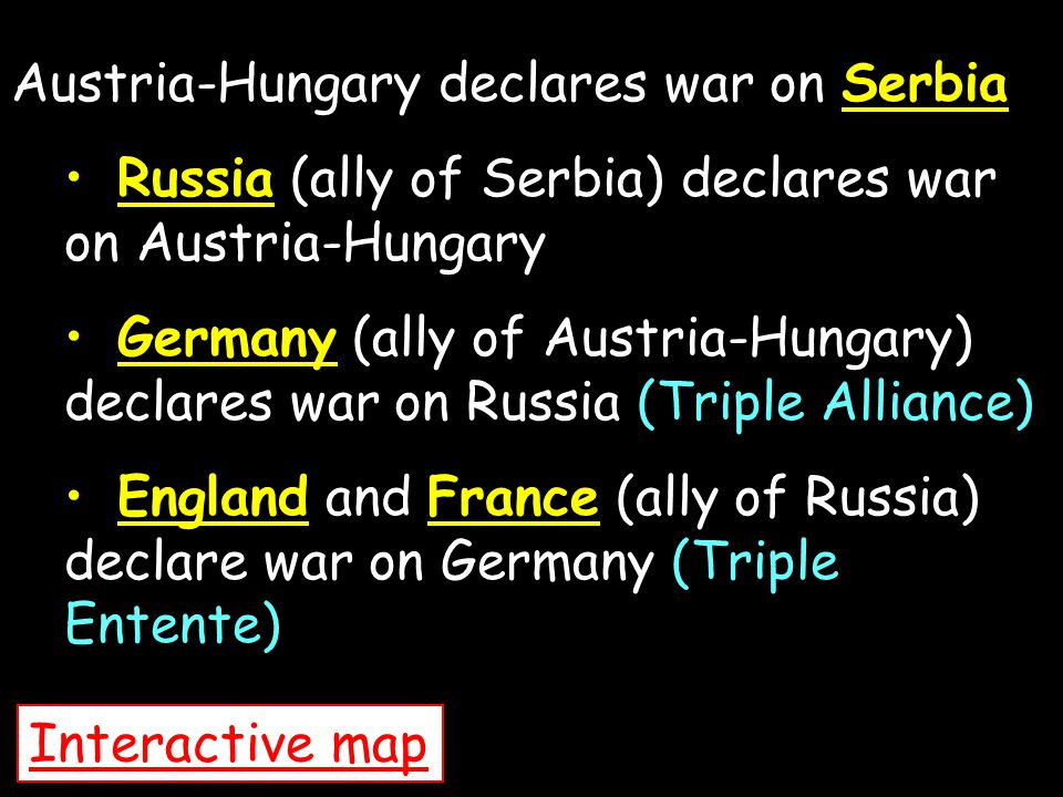Austria-Hungary declares war on Serbia Russia (ally of Serbia) declares war on Austria-Hungary Germany (ally of Austria-Hungary) declares war on Russi
