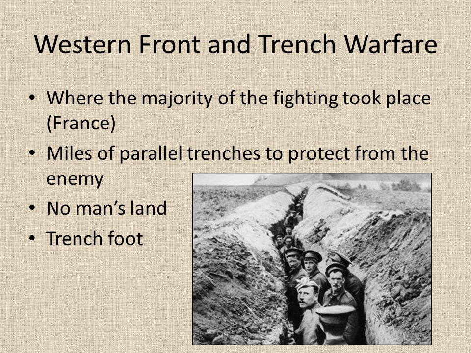 Western Front and Trench Warfare Where the majority of the fighting took place (France) Miles of parallel trenches to protect from the enemy No man's land Trench foot