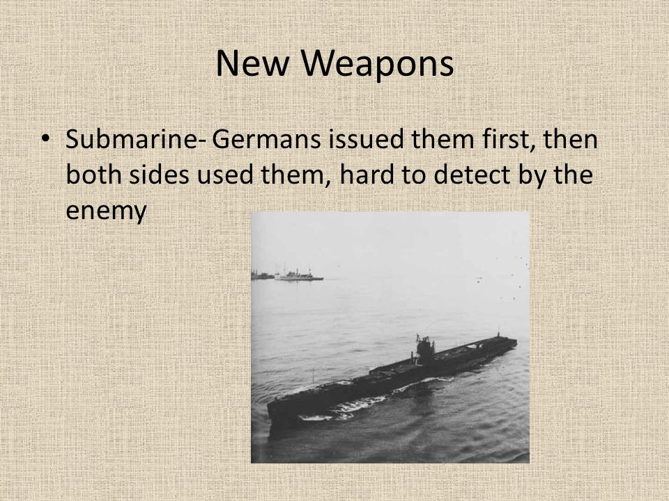 New Weapons Submarine- Germans issued them first, then both sides used them, hard to detect by the enemy