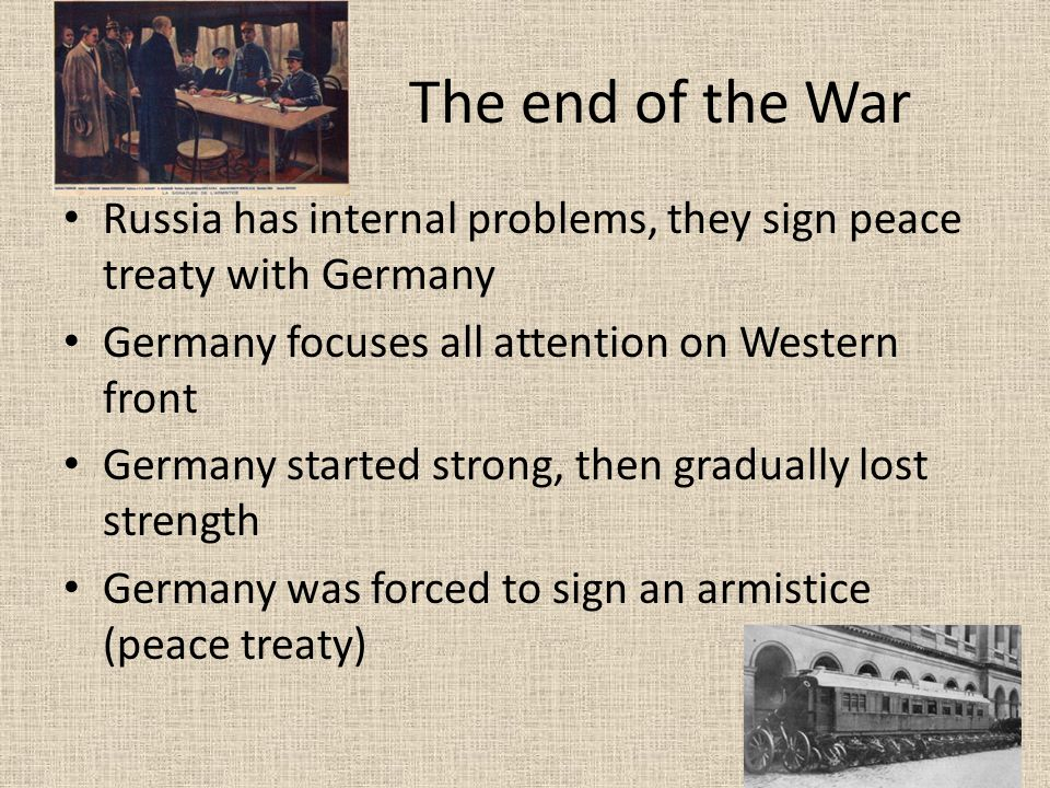 The end of the War Russia has internal problems, they sign peace treaty with Germany Germany focuses all attention on Western front Germany started strong, then gradually lost strength Germany was forced to sign an armistice (peace treaty)