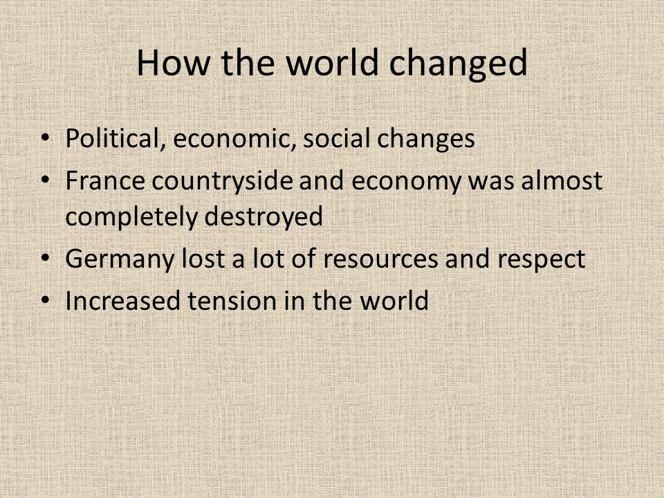 How the world changed Political, economic, social changes France countryside and economy was almost completely destroyed Germany lost a lot of resources and respect Increased tension in the world