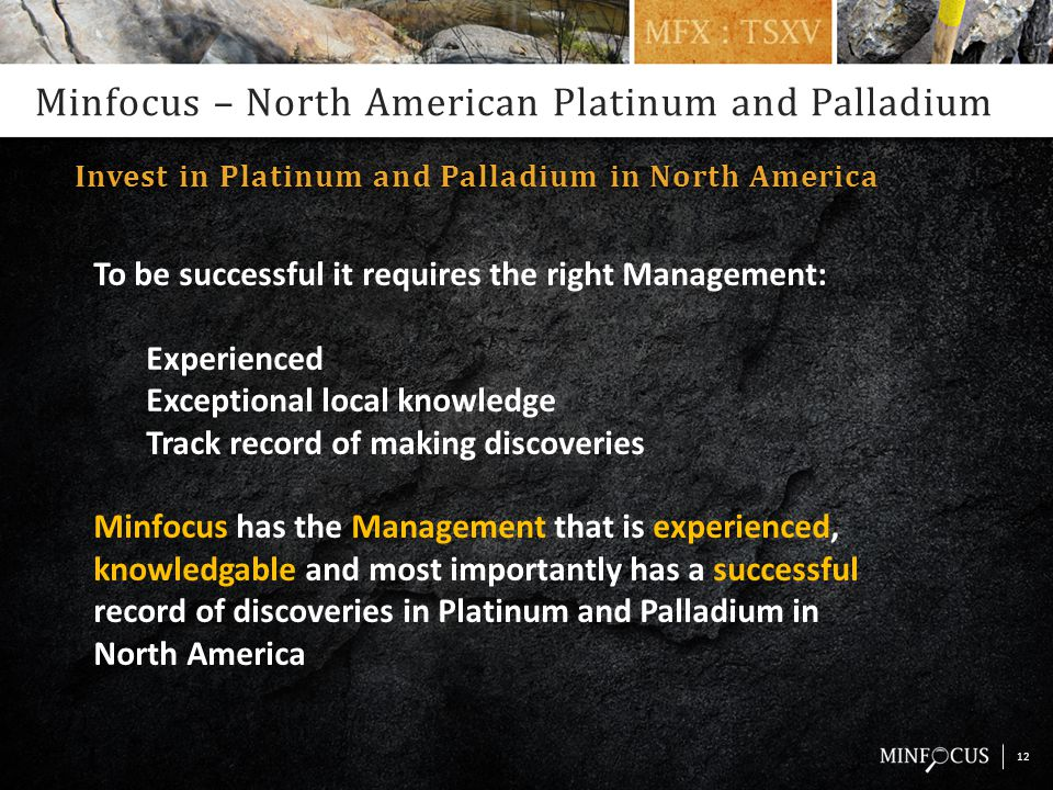 Minfocus – North American Platinum and Palladium 12 Invest in Platinum and Palladium in North AmericaInvest in Platinum and Palladium in North America To be successful it requires the right Management: Experienced Exceptional local knowledge Track record of making discoveries Minfocus has the Management that is experienced, knowledgable and most importantly has a successful record of discoveries in Platinum and Palladium in North America