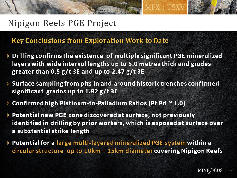 Nipigon Reefs PGE Project  Drilling confirms the existence of multiple significant PGE mineralized layers with wide interval lengths up to 5.0 metres thick and grades greater than 0.5 g/t 3E and up to 2.47 g/t 3E  Surface sampling from pits in and around historic trenches confirmed significant grades up to 1.92 g/t 3E  Confirmed high Platinum-to-Palladium Ratios (Pt:Pd ~ 1.0)  Potential new PGE zone discovered at surface, not previously identified in drilling by prior workers, which is exposed at surface over a substantial strike length  Potential for a large multi-layered mineralized PGE system within a circular structure up to 10km – 15km diameter covering Nipigon Reefs 22 Key Conclusions from Exploration Work to Date