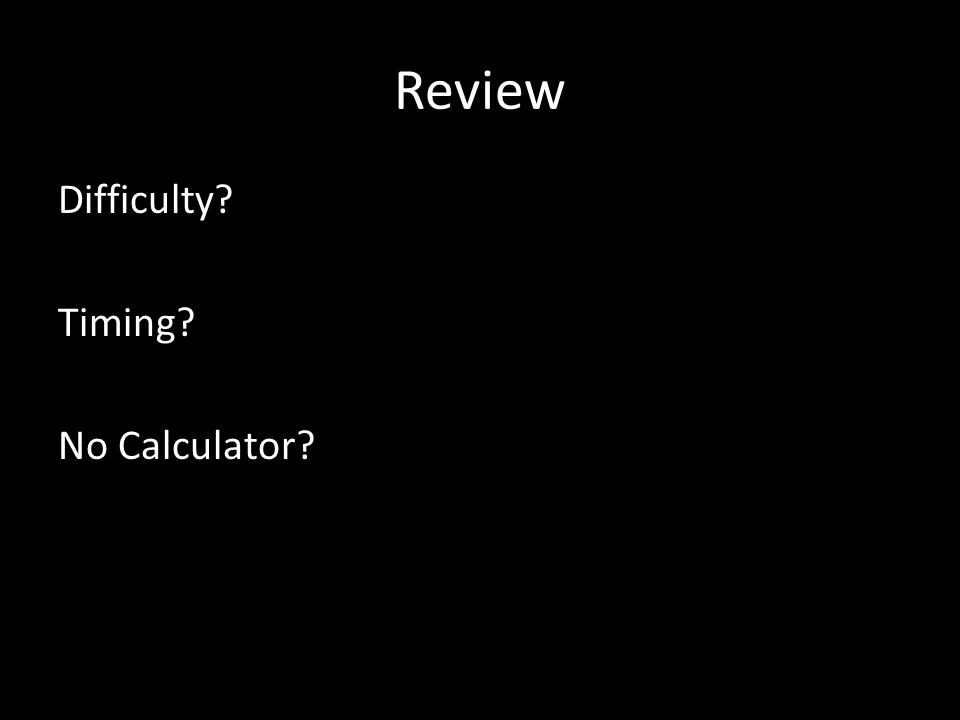 Review Difficulty? Timing? No Calculator?