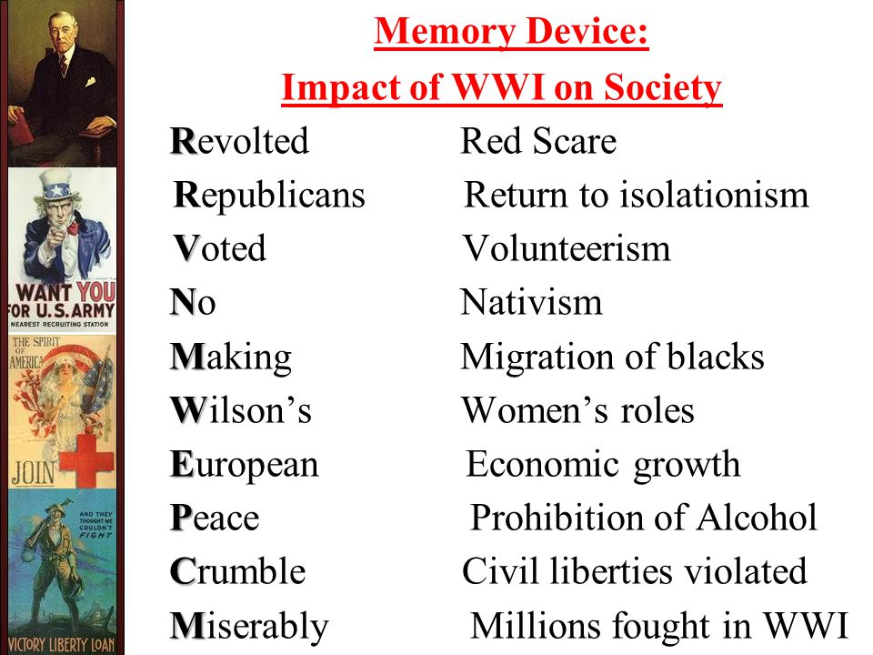 Memory Device: Impact of WWI on Society R Revolted Red Scare Republicans Return to isolationism V Voted Volunteerism N No Nativism M Making Migration of blacks W Wilson's Women's roles E European Economic growth P Peace Prohibition of Alcohol C Crumble Civil liberties violated M Miserably Millions fought in WWI