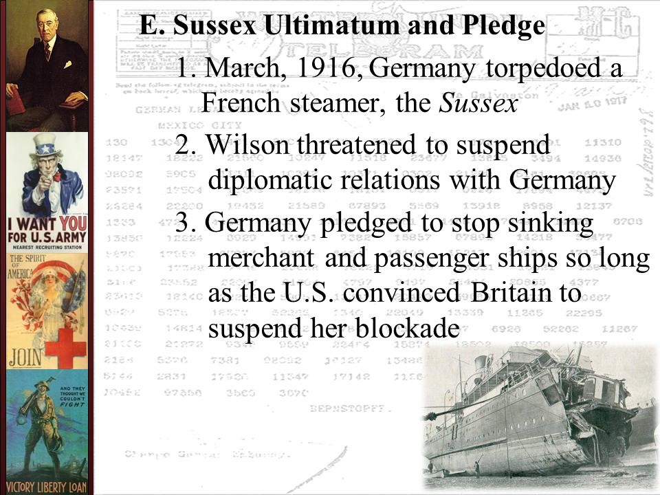 E. Sussex Ultimatum and Pledge 1. March, 1916, Germany torpedoed a French steamer, the Sussex 2. Wilson threatened to suspend diplomatic relations wit
