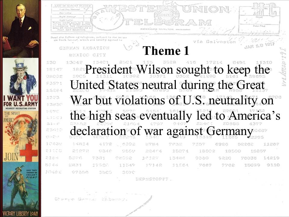 Theme 1 President Wilson sought to keep the United States neutral during the Great War but violations of U.S. neutrality on the high seas eventually l