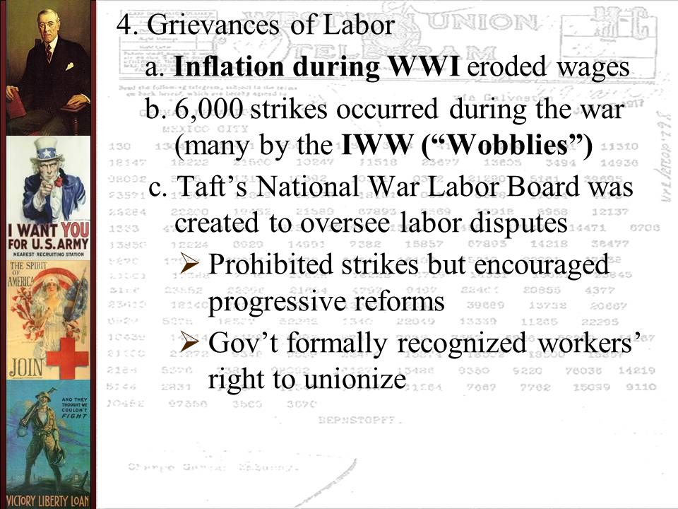 "4. Grievances of Labor a. Inflation during WWI eroded wages b. 6,000 strikes occurred during the war (many by the IWW (""Wobblies"") c. Taft's National"