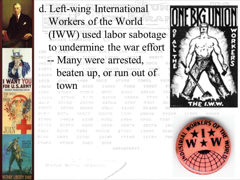 d. Left-wing International Workers of the World (IWW) used labor sabotage to undermine the war effort -- Many were arrested, beaten up, or run out of