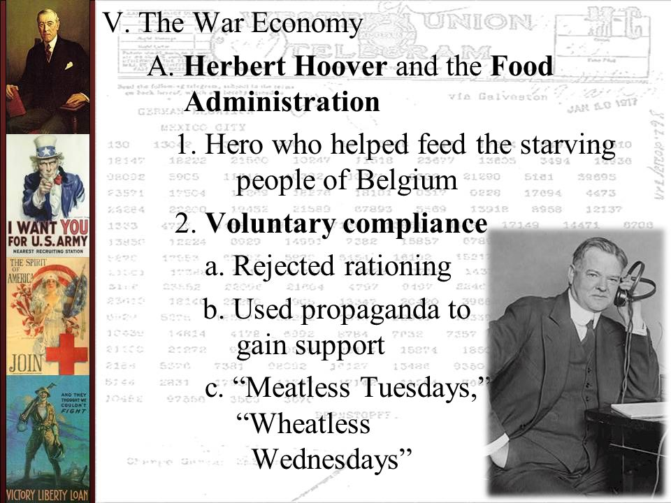 V. The War Economy A. Herbert Hoover and the Food Administration 1. Hero who helped feed the starving people of Belgium 2. Voluntary compliance a. Rej