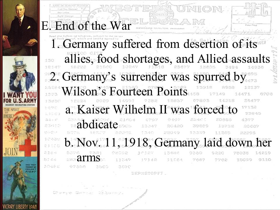 E. End of the War 1. Germany suffered from desertion of its allies, food shortages, and Allied assaults 2. Germany's surrender was spurred by Wilson's