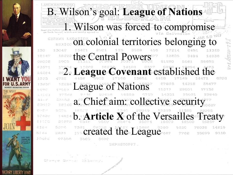 B. Wilson's goal: League of Nations 1. Wilson was forced to compromise on colonial territories belonging to the Central Powers 2. League Covenant esta