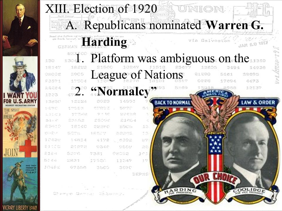 "XIII. Election of 1920 A. Republicans nominated Warren G. Harding 1. Platform was ambiguous on the League of Nations 2. ""Normalcy"""